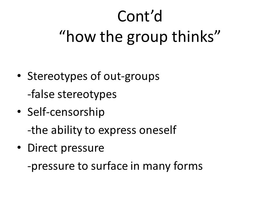 Contd how the group thinks Stereotypes of out-groups -false stereotypes Self-censorship -the ability to express oneself Direct pressure -pressure to s