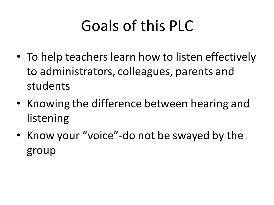 Goals of this PLC To help teachers learn how to listen effectively to administrators, colleagues, parents and students Knowing the difference between hearing and listening Know your voice-do not be swayed by the group