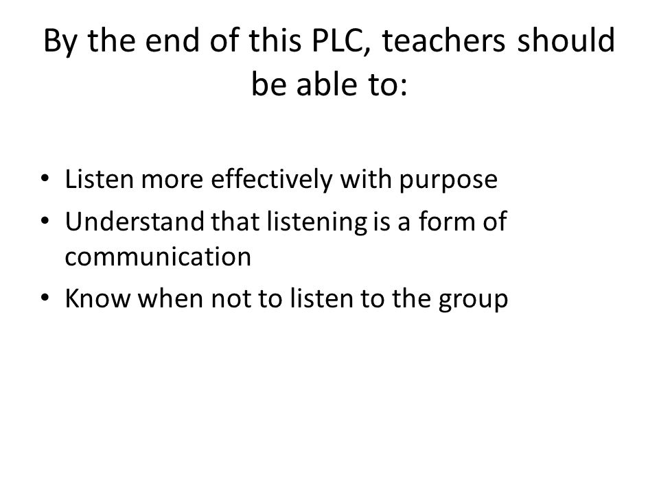 By the end of this PLC, teachers should be able to: Listen more effectively with purpose Understand that listening is a form of communication Know whe