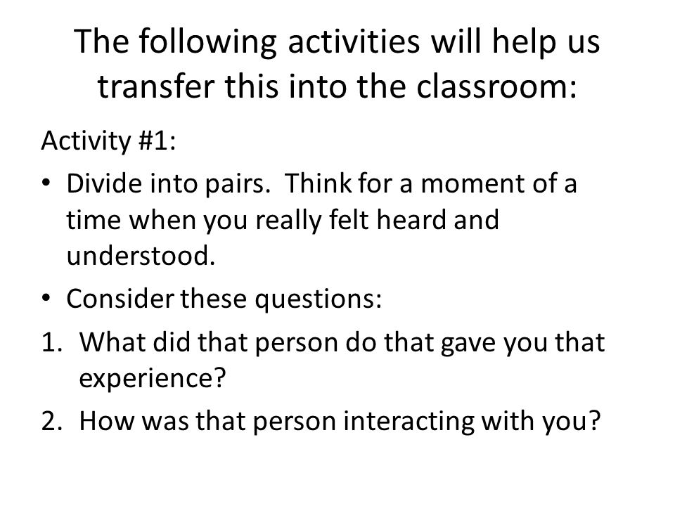 The following activities will help us transfer this into the classroom: Activity #1: Divide into pairs. Think for a moment of a time when you really f