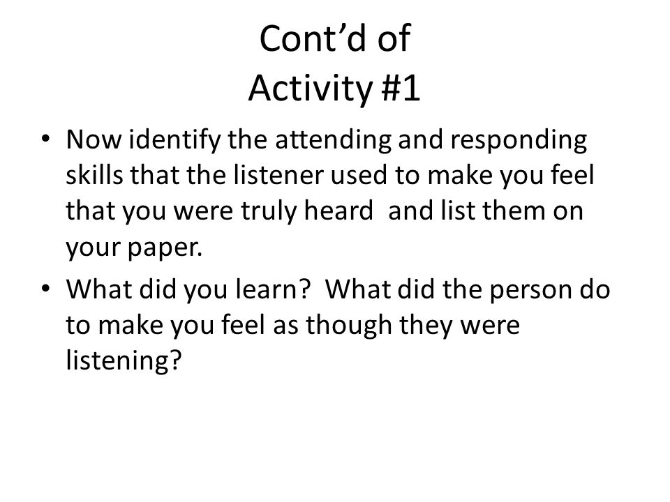 Contd of Activity #1 Now identify the attending and responding skills that the listener used to make you feel that you were truly heard and list them on your paper.