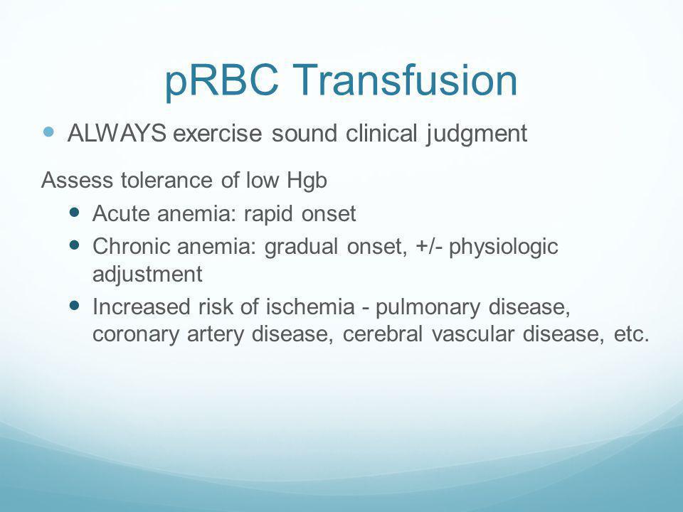 pRBC Transfusion Indications: PROVIDE O 2 carrying capacity Symptomatic anemia Tachycardia >100 bpm Mental status changes ECG signs of cardiac ischemi
