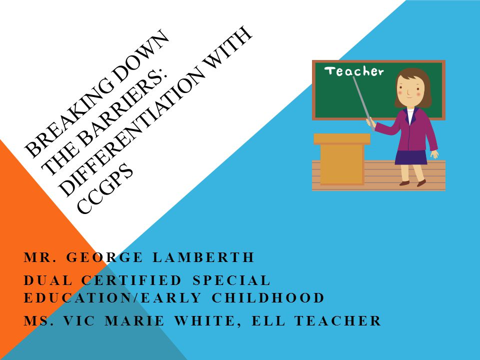 BREAKING DOWN THE BARRIERS: DIFFERENTIATION WITH CCGPS MR. GEORGE LAMBERTH DUAL CERTIFIED SPECIAL EDUCATION/EARLY CHILDHOOD MS. VIC MARIE WHITE, ELL T