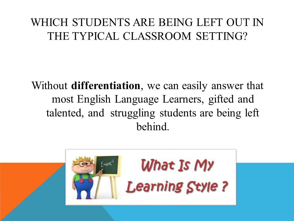 WHICH STUDENTS ARE BEING LEFT OUT IN THE TYPICAL CLASSROOM SETTING? Without differentiation, we can easily answer that most English Language Learners,