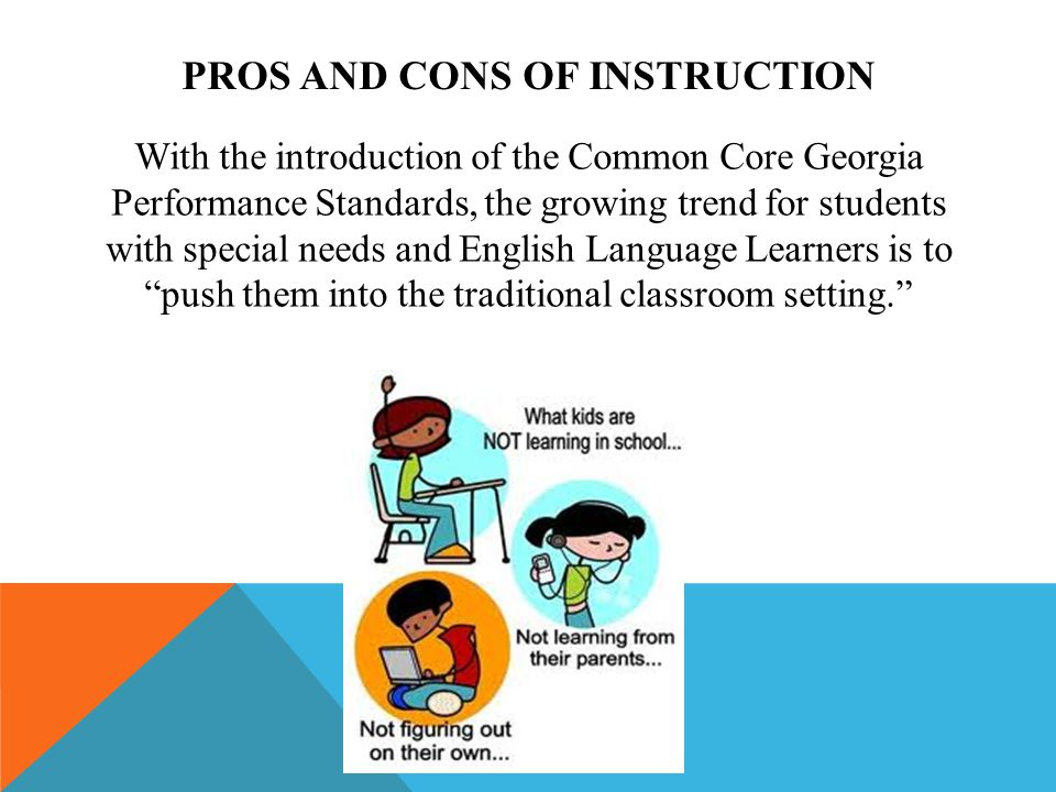 PROS AND CONS OF INSTRUCTION With the introduction of the Common Core Georgia Performance Standards, the growing trend for students with special needs and English Language Learners is to push them into the traditional classroom setting.