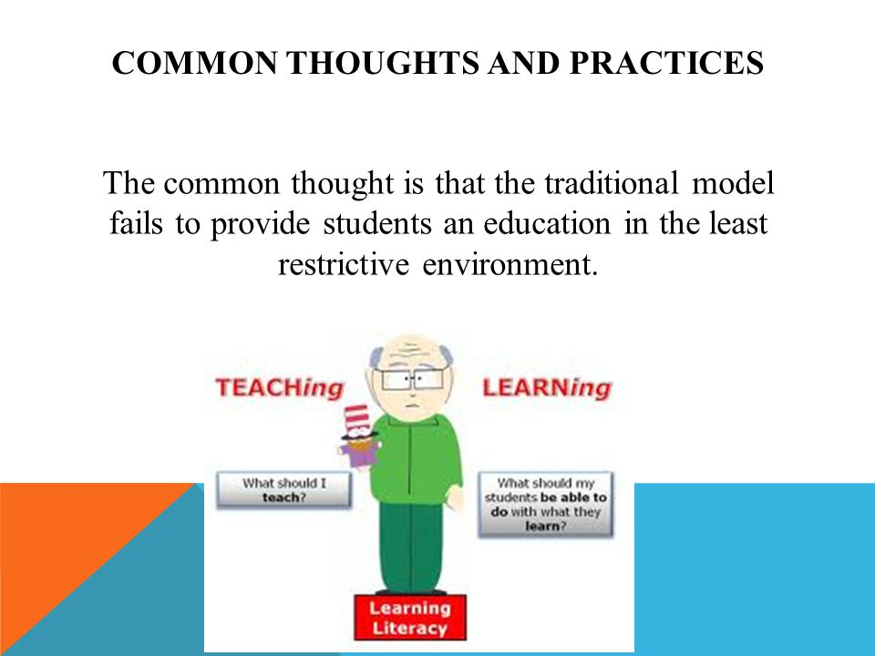 COMMON THOUGHTS AND PRACTICES The common thought is that the traditional model fails to provide students an education in the least restrictive environment.
