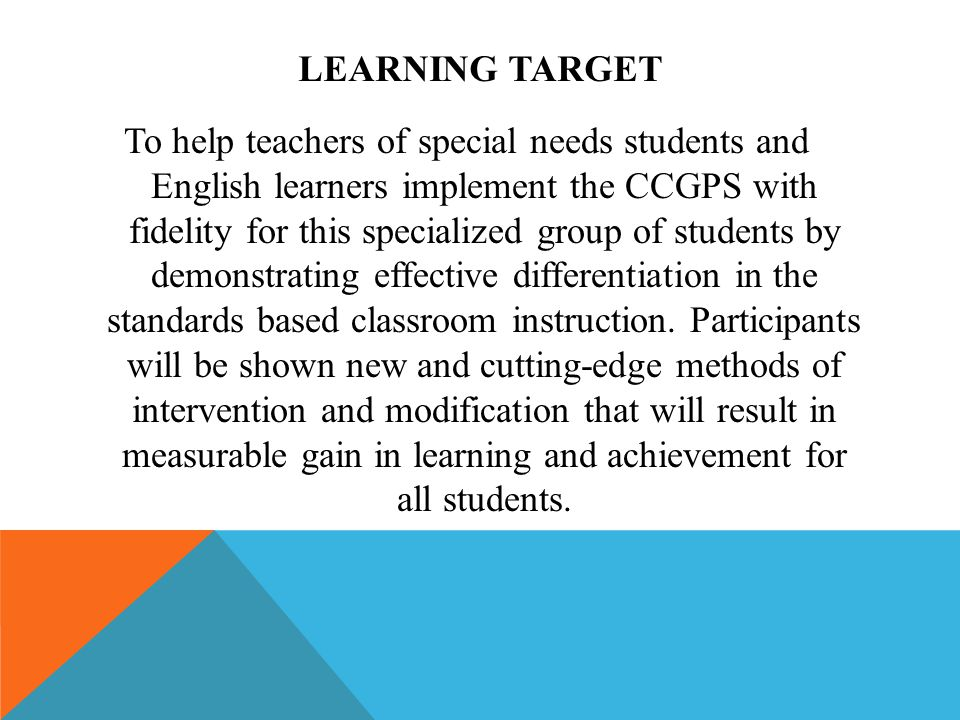 LEARNING TARGET To help teachers of special needs students and English learners implement the CCGPS with fidelity for this specialized group of students by demonstrating effective differentiation in the standards based classroom instruction.