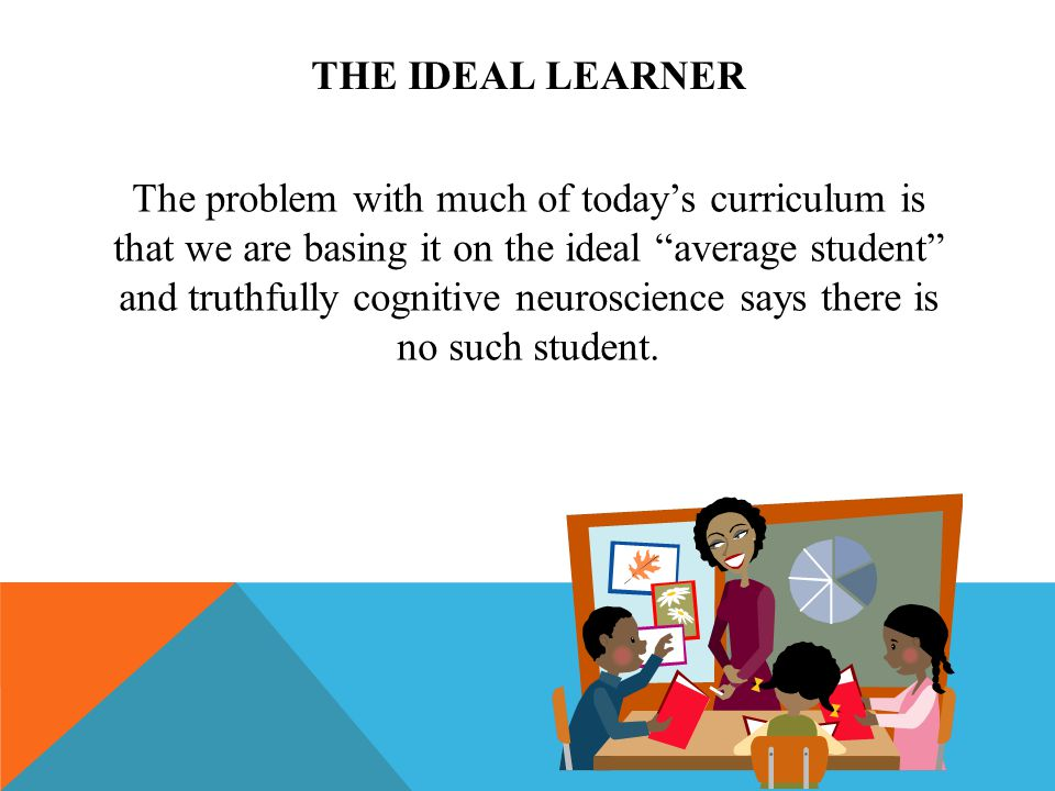 THE IDEAL LEARNER The problem with much of todays curriculum is that we are basing it on the ideal average student and truthfully cognitive neuroscience says there is no such student.