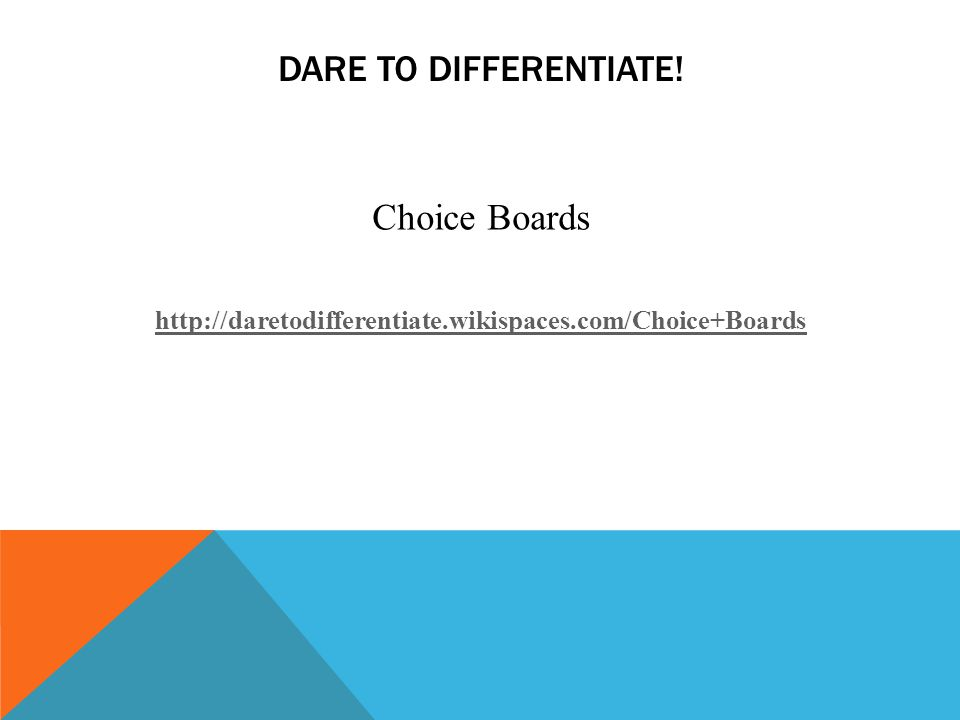 DARE TO DIFFERENTIATE! Choice Boards http://daretodifferentiate.wikispaces.com/Choice+Boards