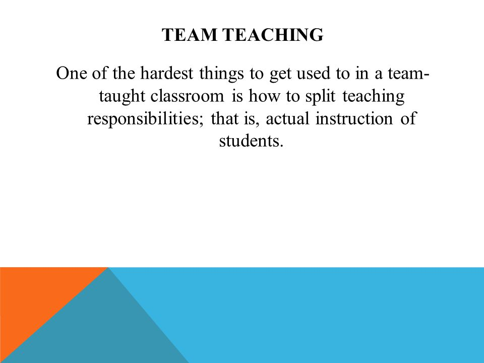 TEAM TEACHING One of the hardest things to get used to in a team- taught classroom is how to split teaching responsibilities; that is, actual instruct