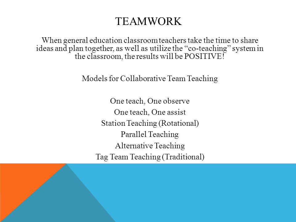 TEAMWORK When general education classroom teachers take the time to share ideas and plan together, as well as utilize the co-teaching system in the classroom, the results will be POSITIVE.