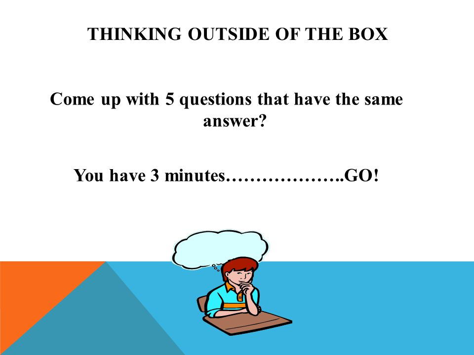THINKING OUTSIDE OF THE BOX Come up with 5 questions that have the same answer? You have 3 minutes………………..GO!