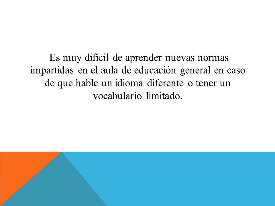 Es muy difícil de aprender nuevas normas impartidas en el aula de educación general en caso de que hable un idioma diferente o tener un vocabulario li