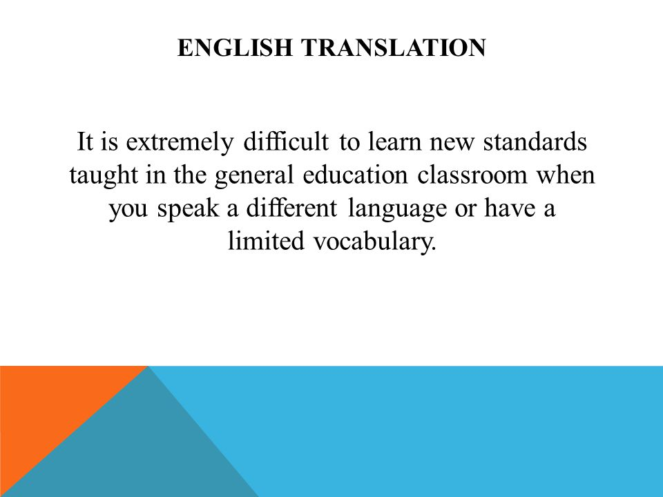 ENGLISH TRANSLATION It is extremely difficult to learn new standards taught in the general education classroom when you speak a different language or