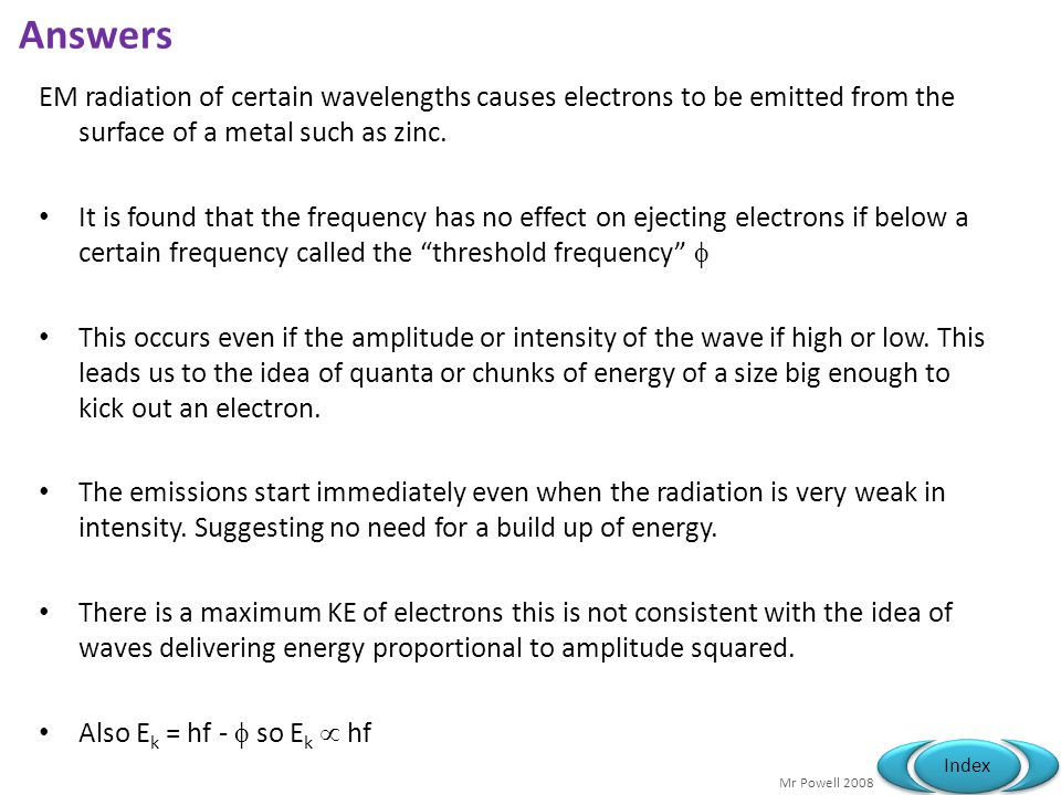 Mr Powell 2008 Index Exam Question 6a electrons behave as waves and as particles (1) waves - diffraction/interference (1) particles - collisions with atoms/deflection in an electric or magnetic field (1)