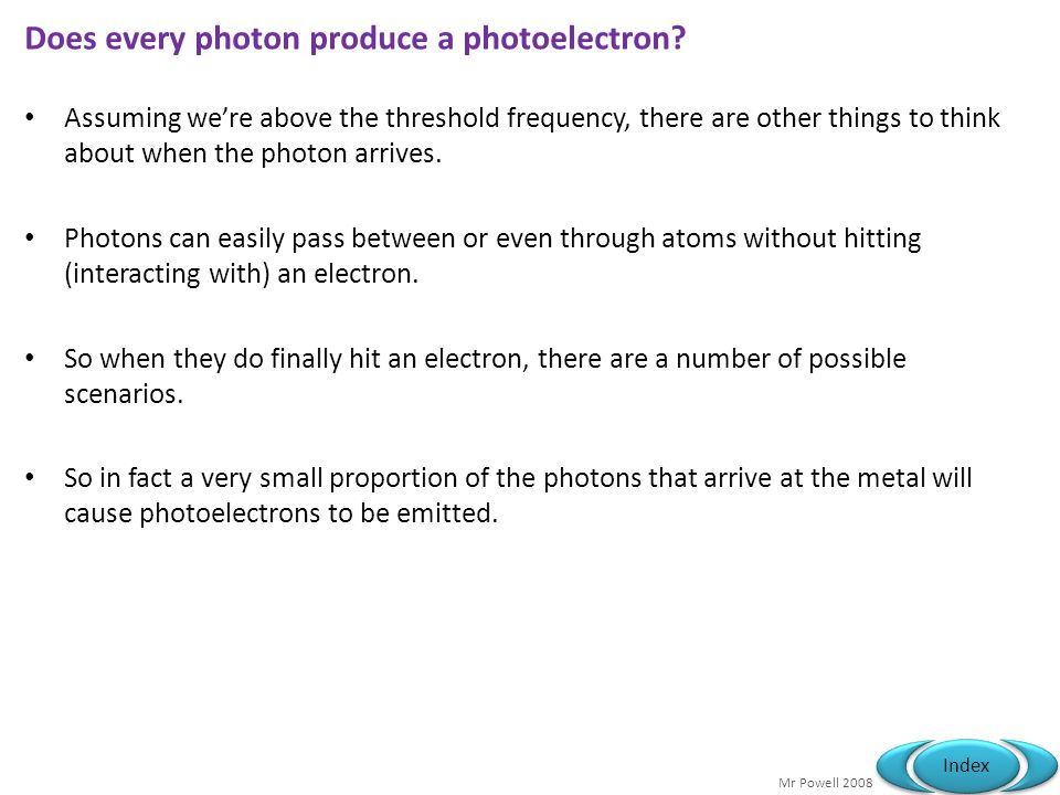 Mr Powell 2008 Index Does every photon produce a photoelectron? Assuming were above the threshold frequency, there are other things to think about whe