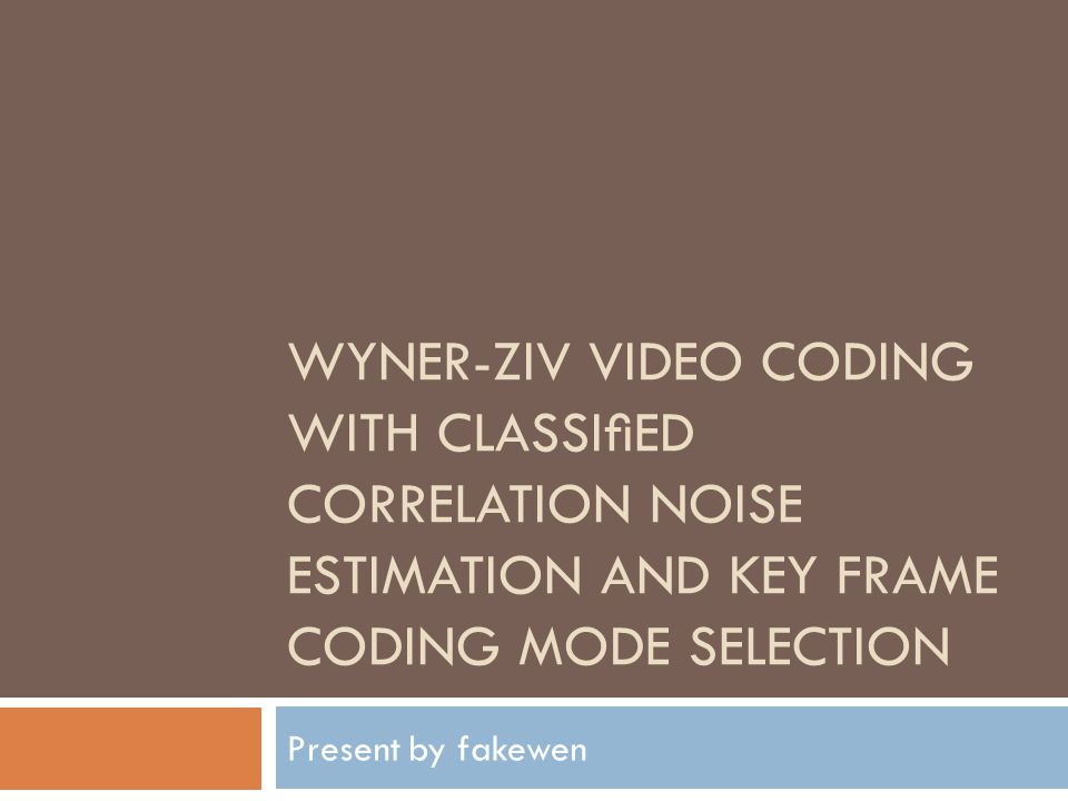 WYNER-ZIV VIDEO CODING WITH CLASSIED CORRELATION NOISE ESTIMATION AND KEY FRAME CODING MODE SELECTION Present by fakewen