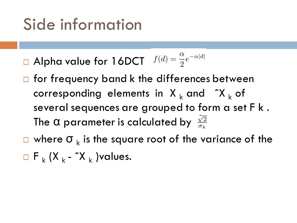 Side information Alpha value for 16DCT for frequency band k the differences between corresponding elements in X k and ˆX k of several sequences are grouped to form a set F k.