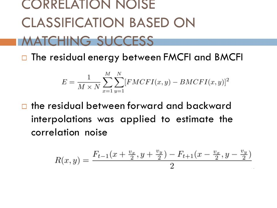 CORRELATION NOISE CLASSIFICATION BASED ON MATCHING SUCCESS The residual energy between FMCFI and BMCFI the residual between forward and backward interpolations was applied to estimate the correlation noise