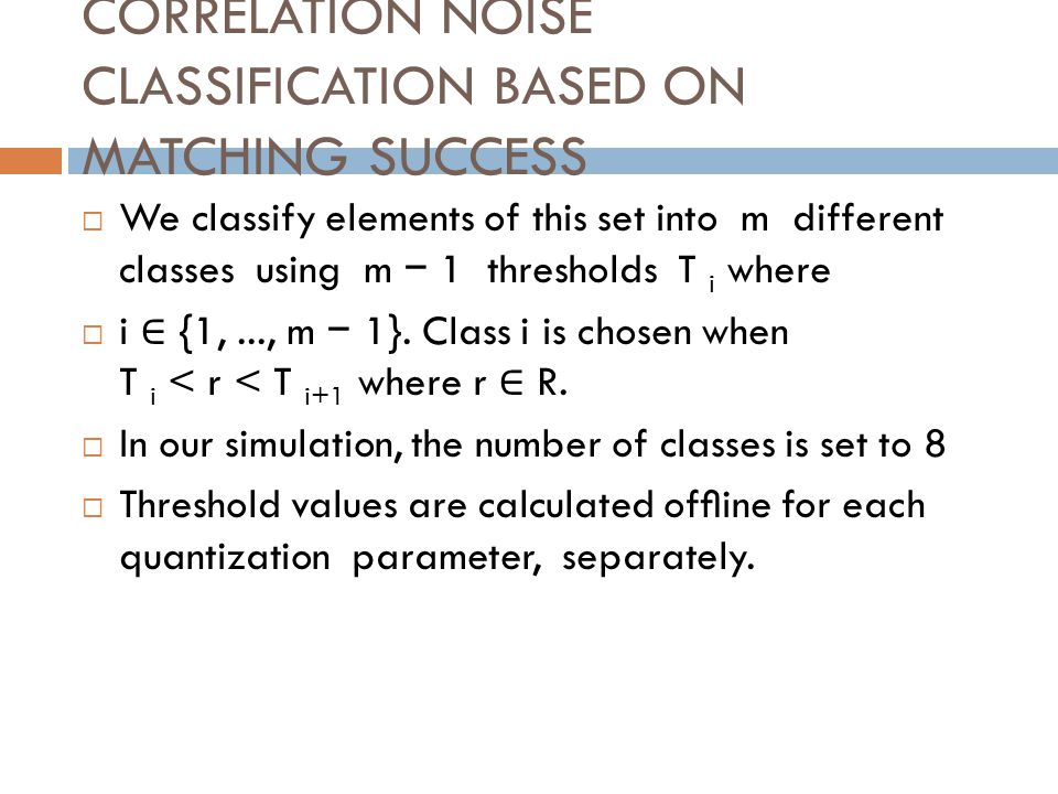 CORRELATION NOISE CLASSIFICATION BASED ON MATCHING SUCCESS We classify elements of this set into m different classes using m 1 thresholds T i where i {1,..., m 1}.