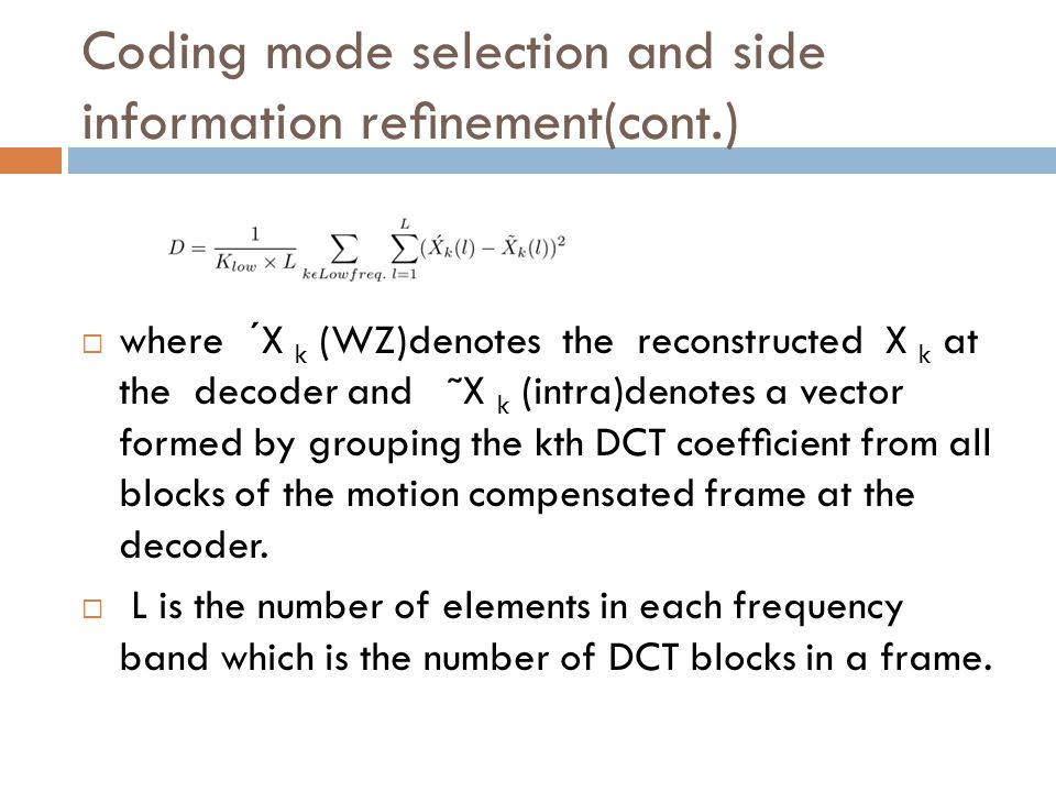 Coding mode selection and side information renement(cont.) where ´X k (WZ)denotes the reconstructed X k at the decoder and ˜X k (intra)denotes a vector formed by grouping the kth DCT coefcient from all blocks of the motion compensated frame at the decoder.