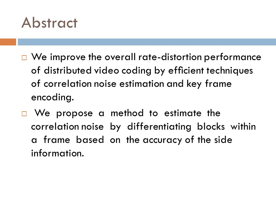 Abstract We improve the overall rate-distortion performance of distributed video coding by efcient techniques of correlation noise estimation and key frame encoding.