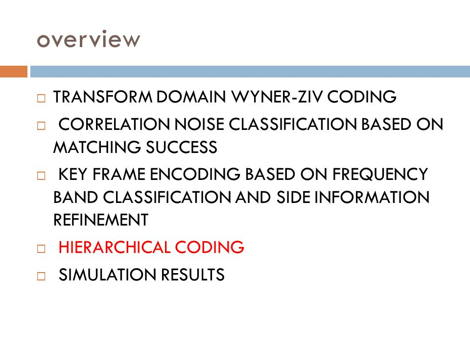 overview TRANSFORM DOMAIN WYNER-ZIV CODING CORRELATION NOISE CLASSIFICATION BASED ON MATCHING SUCCESS KEY FRAME ENCODING BASED ON FREQUENCY BAND CLASSIFICATION AND SIDE INFORMATION REFINEMENT HIERARCHICAL CODING SIMULATION RESULTS