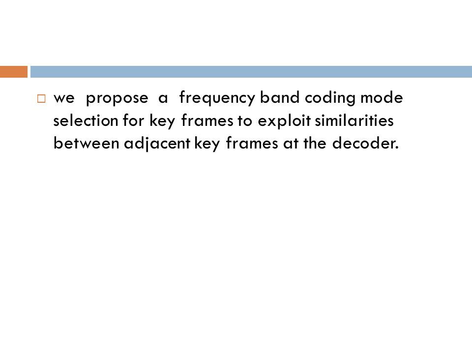 we propose a frequency band coding mode selection for key frames to exploit similarities between adjacent key frames at the decoder.