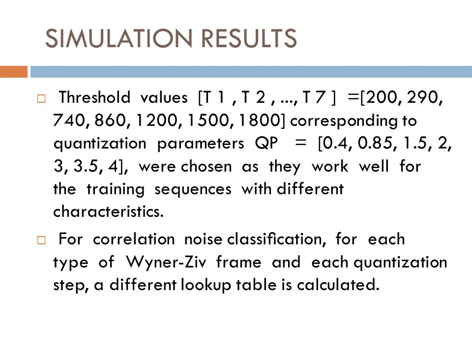 SIMULATION RESULTS Threshold values [T 1, T 2,..., T 7 ] =[200, 290, 740, 860, 1200, 1500, 1800] corresponding to quantization parameters QP = [0.4, 0.85, 1.5, 2, 3, 3.5, 4], were chosen as they work well for the training sequences with different characteristics.