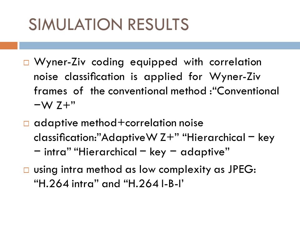 SIMULATION RESULTS Wyner-Ziv coding equipped with correlation noise classication is applied for Wyner-Ziv frames of the conventional method :Conventional W Z+ adaptive method+correlation noise classication:AdaptiveW Z+ Hierarchical key intra Hierarchical key adaptive using intra method as low complexity as JPEG: H.264 intra and H.264 I-B-I