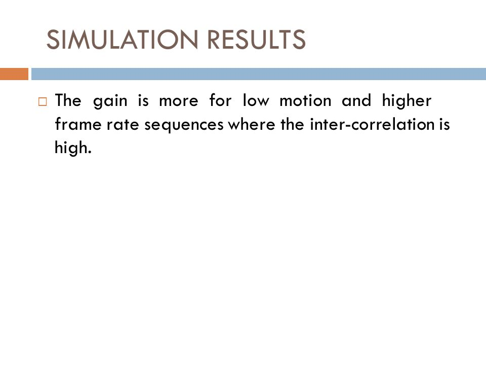 SIMULATION RESULTS The gain is more for low motion and higher frame rate sequences where the inter-correlation is high.