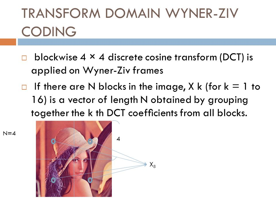 blockwise 4 × 4 discrete cosine transform (DCT) is applied on Wyner-Ziv frames If there are N blocks in the image, X k (for k = 1 to 16) is a vector of length N obtained by grouping together the k th DCT coefcients from all blocks.