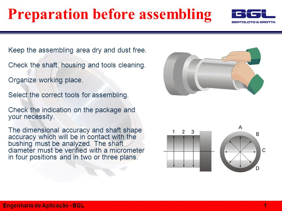 Informações Técnicas Engenharia de Aplicação - BGL 1 Preparation before assembling Keep the assembling area dry and dust free. Check the shaft, housin