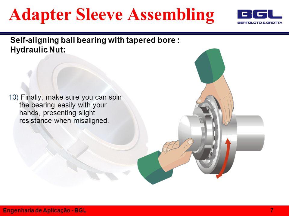 Informações Técnicas Engenharia de Aplicação - BGL 7 Adapter Sleeve Assembling 10) Finally, make sure you can spin the bearing easily with your hands, presenting slight resistance when misaligned.