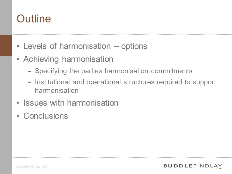 4© Buddle Findlay 2009 Outline Levels of harmonisation – options Achieving harmonisation – Specifying the parties harmonisation commitments – Institutional and operational structures required to support harmonisation Issues with harmonisation Conclusions