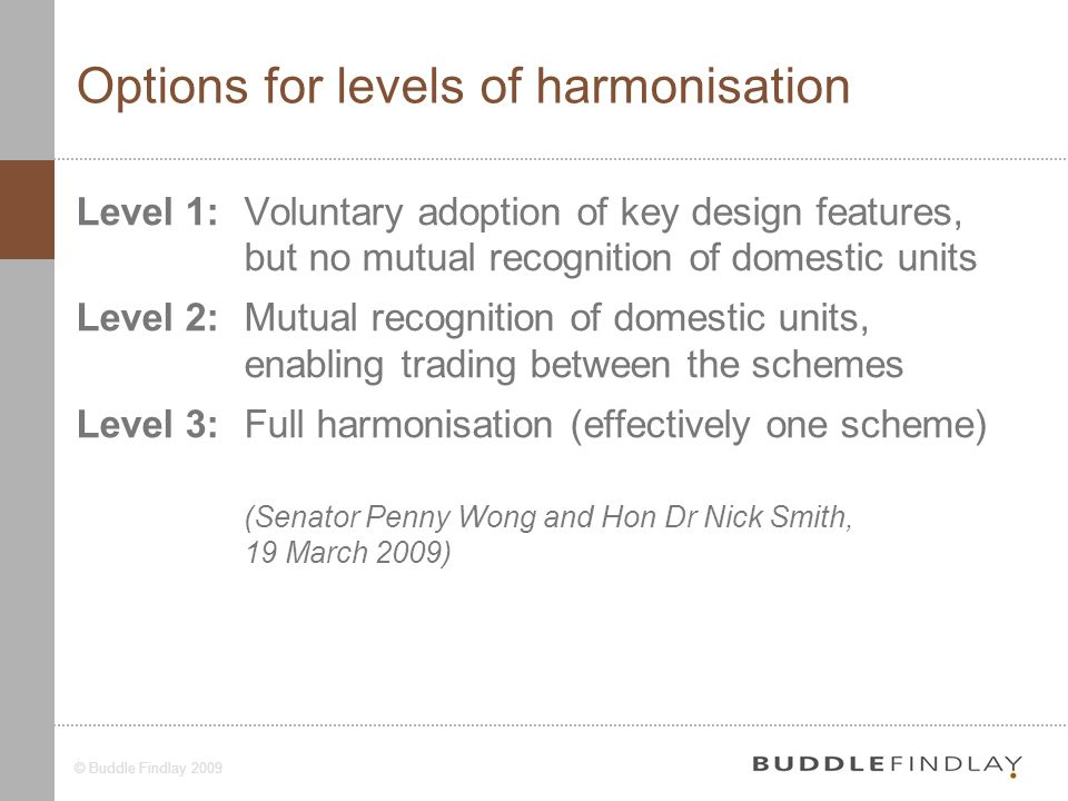 5© Buddle Findlay 2009 Options for levels of harmonisation Level 1:Voluntary adoption of key design features, but no mutual recognition of domestic units Level 2:Mutual recognition of domestic units, enabling trading between the schemes Level 3:Full harmonisation (effectively one scheme) (Senator Penny Wong and Hon Dr Nick Smith, 19 March 2009)