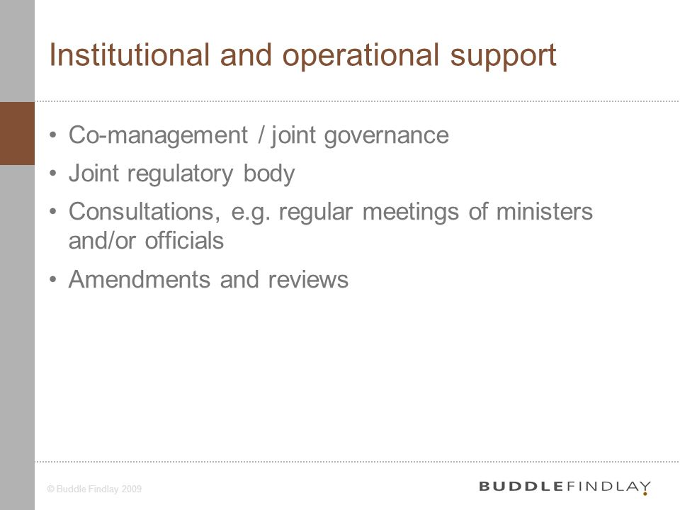 7© Buddle Findlay 2009 Institutional and operational support Co-management / joint governance Joint regulatory body Consultations, e.g.