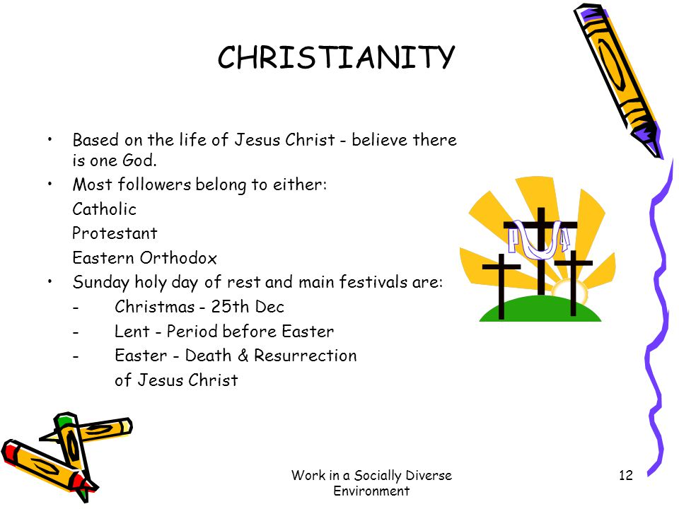 Work in a Socially Diverse Environment 12 CHRISTIANITY Based on the life of Jesus Christ - believe there is one God. Most followers belong to either: