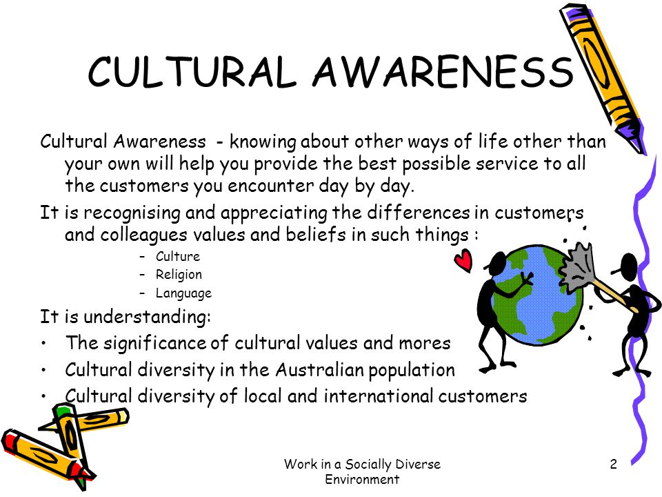 Work in a Socially Diverse Environment 2 CULTURAL AWARENESS Cultural Awareness - knowing about other ways of life other than your own will help you pr