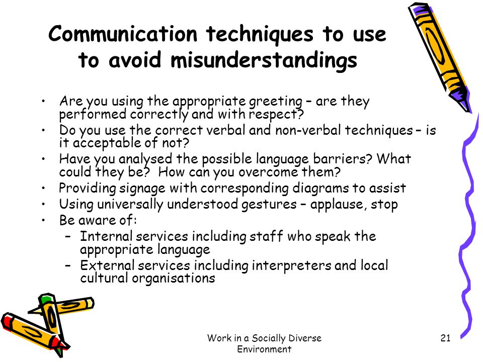 Work in a Socially Diverse Environment 21 Communication techniques to use to avoid misunderstandings Are you using the appropriate greeting – are they