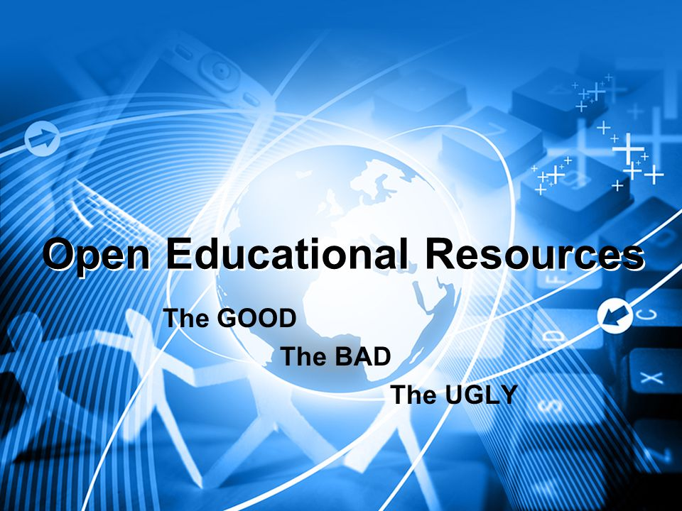 Open Educational Resources The GOOD The BAD The UGLY