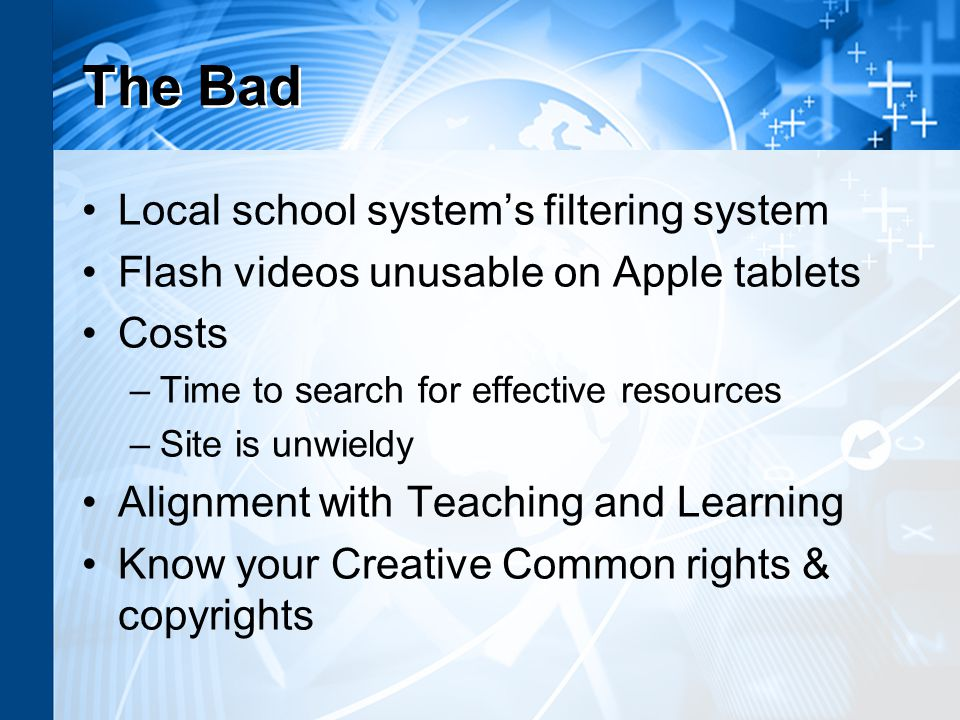 The Bad Local school systems filtering system Flash videos unusable on Apple tablets Costs –Time to search for effective resources –Site is unwieldy Alignment with Teaching and Learning Know your Creative Common rights & copyrights