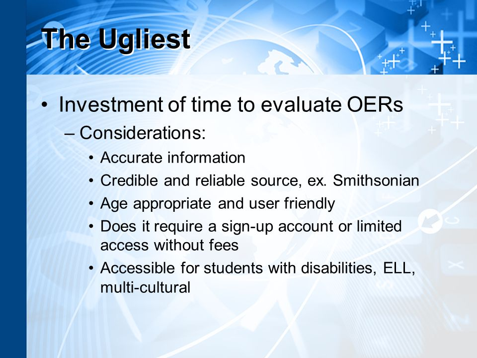 The Ugliest Investment of time to evaluate OERs –Considerations: Accurate information Credible and reliable source, ex.