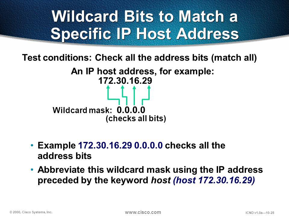 © 2000, Cisco Systems, Inc. www.cisco.com ICND v1.0a10-28 Example 172.30.16.29 0.0.0.0 checks all the address bits Abbreviate this wildcard mask using