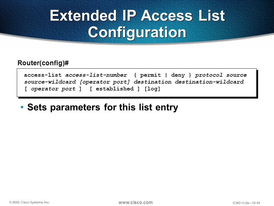 © 2000, Cisco Systems, Inc. www.cisco.com ICND v1.0a10-48 Extended IP Access List Configuration Router(config)# Sets parameters for this list entry ac