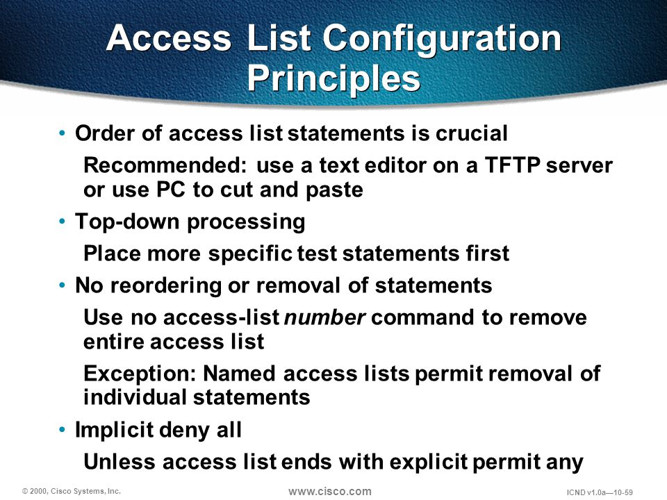 © 2000, Cisco Systems, Inc. www.cisco.com ICND v1.0a10-59 Access List Configuration Principles Order of access list statements is crucial Recommended: