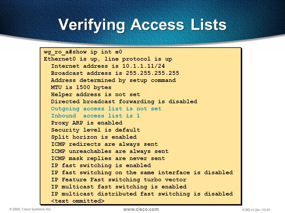 © 2000, Cisco Systems, Inc. www.cisco.com ICND v1.0a10-61 wg_ro_a#show ip int e0 Ethernet0 is up, line protocol is up Internet address is 10.1.1.11/24