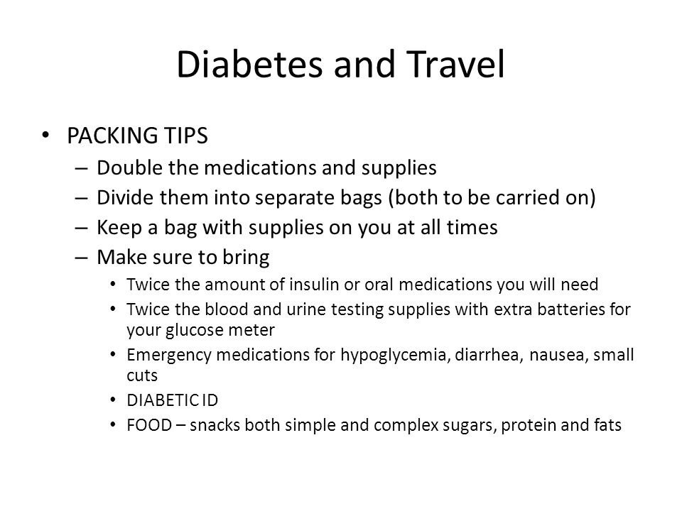 Diabetes and Travel PACKING TIPS – Double the medications and supplies – Divide them into separate bags (both to be carried on) – Keep a bag with supp