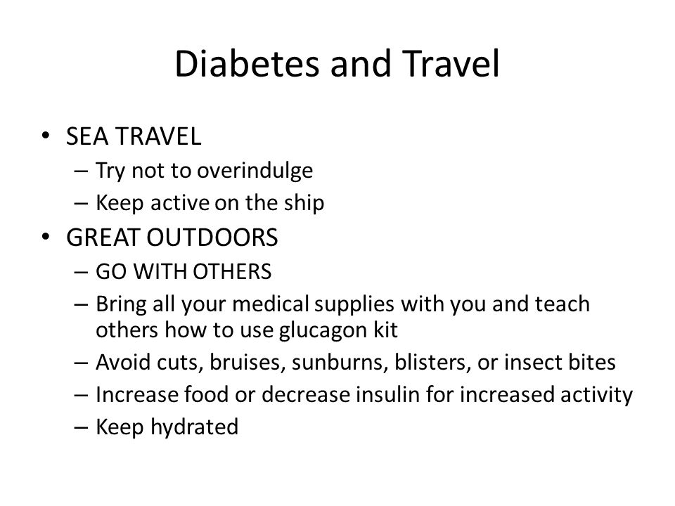 Diabetes and Travel SEA TRAVEL – Try not to overindulge – Keep active on the ship GREAT OUTDOORS – GO WITH OTHERS – Bring all your medical supplies wi