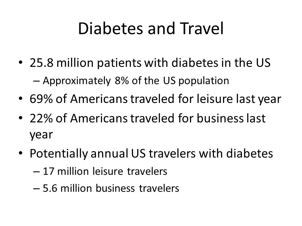 Diabetes and Travel 25.8 million patients with diabetes in the US – Approximately 8% of the US population 69% of Americans traveled for leisure last y